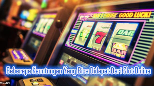 Beberapa Keuntungan Yang Bisa Didapat Dari Slot Online