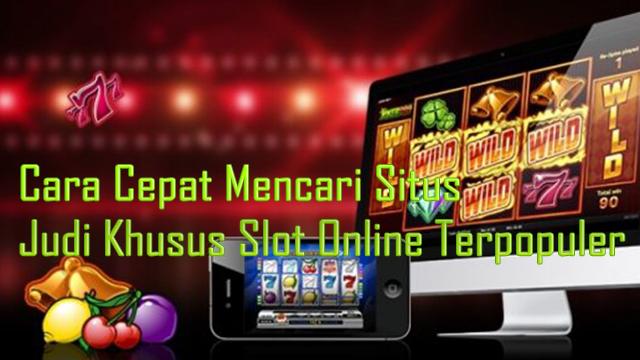 Cara Cepat Mencari Situs Judi Khusus Slot Online Terpopuler
