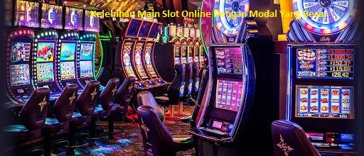 Kelebihan Main Slot Online Dengan Modal Yang Besar